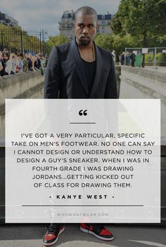 """I've got a very particular, specific take on men's footwear. No one can say I cannot design or understand how to design a guy's sneaker. When I was in fourth grade I was drawing Jordans... getting kicked out of class for drawing them."" - Kanye West // #WWWQuotesToLiveBy"