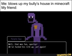 Me: blows up my bully's house in minecraft My friend: - iFunny :) Fnaf Characters, Stupid Funny Memes, Hilarious, Minecraft Memes, Anime Fnaf, Gaming Memes, Indie Games, Funny Games, Tumblr Funny
