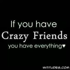 If you have Crazy Friends you have everyrhing