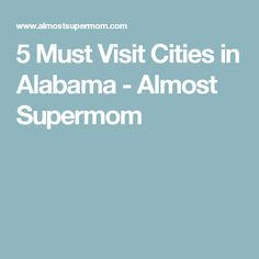 5 Must Visit Cities in Alabama - Almost Supermom