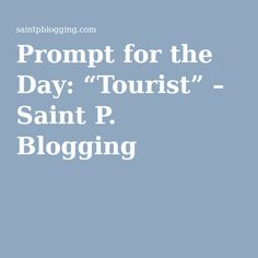 """Prompt for the Day: """"Tourist"""" – Saint P. Blogging"""