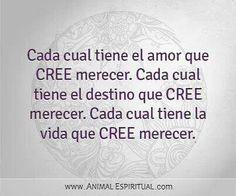 ... Cada cual tiene el amor que CREE merecer. Cada cual tiene el destino que CREE merecer. Cada cual tiene la vida que CREE merecer.