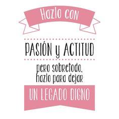 Hazlo con pasión y actitud, pero sobre todo hazlo por dejar un legado digno :)