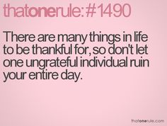 Be thankful, ignore the ungrateful! :)
