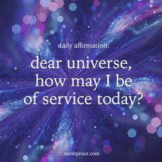 "This is the perfect daily affirmation to declare to the Universe...  ""Dear Universe, how can I be of service today?""   When you put this message out there it shows that you are open to being part of random acts of kindness - and we all know the world needs more kind, compassionate experiences. #words #affirmations"