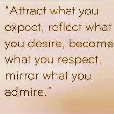 """Attract what you expect, reflect what you desire, become what you respect,, mirror what you admire."" www.ourspiritualawakening.net"