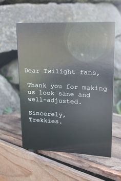 Dear Twilight Fans: Thank you for making us look sane and well adjusted.  Sincerely, Trekkies