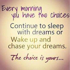 Cada mañana tienes dos opciones: o sigues soñando o te despiertas a perseguir tus sueños. La decisión es tuya.