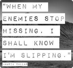 """""""When my enemies stop hissing, I shall know I'm slipping."""" Maria Callas"""