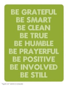 Be grateful. Be smart. Be clean. Be true. Be humble. Be prayerful. Be positive. Be involved. Be still.