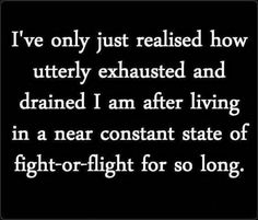 I've only just realised how utterly exhausted and drained I am after living in a near constant state of fight or flight for so long.
