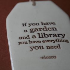 """""""If you have a garden and a library you have everything you need"""""""
