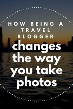 How Being a #travel blogger changes the way you take photos: