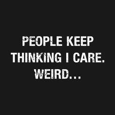 Check out this awesome 'People+Keep+Thinking+I+care +Weird ' design on is part of Funny quotes - Sarcasm Quotes, Bitch Quotes, Sassy Quotes, Badass Quotes, Sarcastic Humor, True Quotes, Words Quotes, Motivational Quotes, Funny Quotes