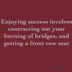 Enjoying success involves contracting out your burning of bridges, and getting a front row seat