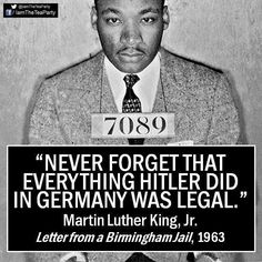 Never forget that everything Hitler did in Germany was legal. Martin Luther King Jr.