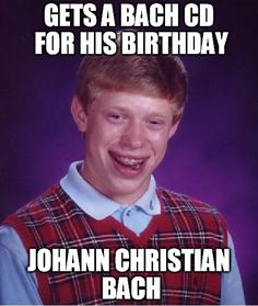 Gets a Bach CD for his birthday ~~~ Johann Christian Bach [Bad Luck Brian]