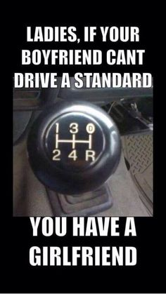 You must know how to drive a stick shift...  Because I sure as hell know how to.....