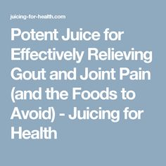 Potent Juice for Effectively Relieving Gout and Joint Pain (and the Foods to Avoid) - Juicing for Health