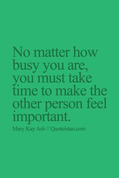 No matter how busy you are, you must take #time to make the other person feel important. #quote