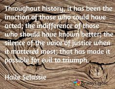 Throughout history, it has been the inaction of those who could have acted; the indifference of those who should have known better; the silence of the voice of justice when it mattered most; that has made it possible for evil to triumph.  Haile Selassie