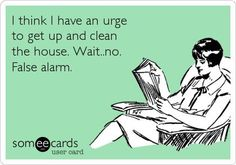 I think I have an urge to get up and clean the house. Wait...no. False alarm.