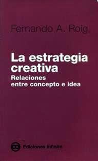 La estrategia creativa : relaciones entre concepto e idea / Fernando A. Roig. ; [con colaboraciones de Claudio Basile y Viviana Reynoso]. HF 5823 R76