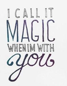 Eu chamo isso de magia quando estou com voce