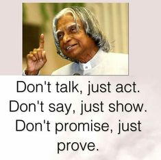 Don't talk, just act. - Don't say, just show. Don't Promise, just prove. Apj Quotes, Motivational Picture Quotes, Life Quotes Pictures, Real Life Quotes, Reality Quotes, Inspirational Quotes, Funny Quotes, Kalam Quotes, Genius Quotes