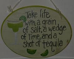 Margarita plaque/ saying for a mirror. (if we are allowed shots).
