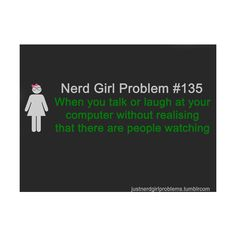 Nerd Girl Problem - I hate it when they ask you what you were laughing or talking about. Most of the time they we never get it lol