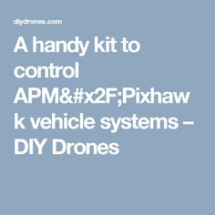 A handy kit to control APM/Pixhawk vehicle systems – DIY Drones