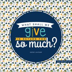 What shall we give in return for so much? Dieter F. Uchtdorf