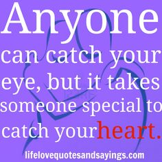 Anyone can catch your eye, but it takes someone special to catch your heart.  ~Author Unknown