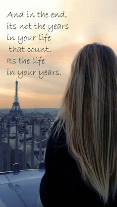 """… and in the end, it's not the years in your life than count. …"""