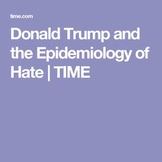 Donald Trump and the Epidemiology of Hate   TIME