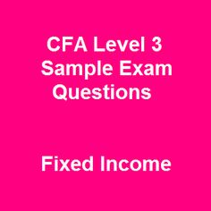 60 CFA Level 3 Sample Exam Questions and Answers on Fixed Income are expected to navigate you to key points of this topic, enhance your knowledge and skills as well as refine your critical thinking skill throughout accessible and effective free CFA exam questions