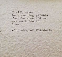 I will never be a morning person, for the moon and I, are much too in love. - Christopher Poindexter | quote | inspiration
