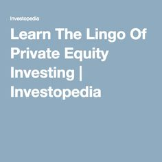 Learn The Lingo Of Private Equity Investing | Investopedia