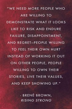 """""""We need more people who are willing to demonstrate what it looks like to risk and endure failure, disappointment, and regret—people willing to feel their own hurt instead of working it out on other people, people willing to own their stories, live their values, and keep showing up."""" Brené Brown, Rising Strong"""