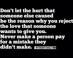 Don't let the hurt that someone else caused you be the reason why you reject the love someone wants to give you. Never make a person pay for a mistake they didn't make.