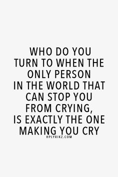 Who do you turn to when the only person in the world that can stop you from crying, is exactly the one making you cry.