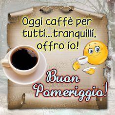 Oggi caffè per tutti... tranquilli, offro io! Buon Pomeriggio!