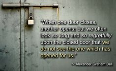 """When one door closes, another opens; but we often look so long and so regretfully upon the closed door that we do not see the one which has opened for us."""" ~Alexander Graham Bell"""