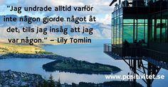 """Positivitet.se""""Jag undrade alltid varför inte någon gjorde något åt det; tills jag insåg att jag var någon."""" - Lily Tomlin #positivity #positivitet #sverige #sweden"""