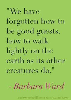 """""""We have forgotten how to be good guests, how to walk lightly on the earth as its other creatures do."""" - Barbara Ward"""