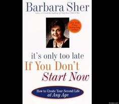 Actually, thats the title of a book by Barbara Sher: Its Only Too Late If You Dont Start Now: How To Create Your Second Life At Any Age. Sher is a genius at getting people off the dime, out of their fear freezes and into new lives that fit.
