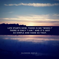 "Life starts now. There is no ""when I"" there is only ""I am."" And it's just as simple and hard as that."