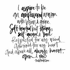 I aspire to be an empowered woman. with vision and grace. soft hearted but strong. self-aware and sure. respected for my mind, admired for my heart and above all, always honest, open and raw.