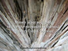 Money is not required to buy one necessity of the soul ~Henry David Thoreau